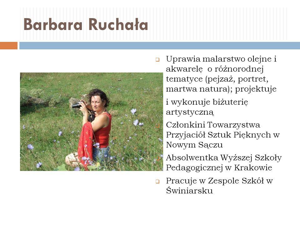 Barbara Ruchała Uprawia malarstwo olejne i akwarelę o różnorodnej tematyce (pejzaż, portret, martwa natura); projektuje.