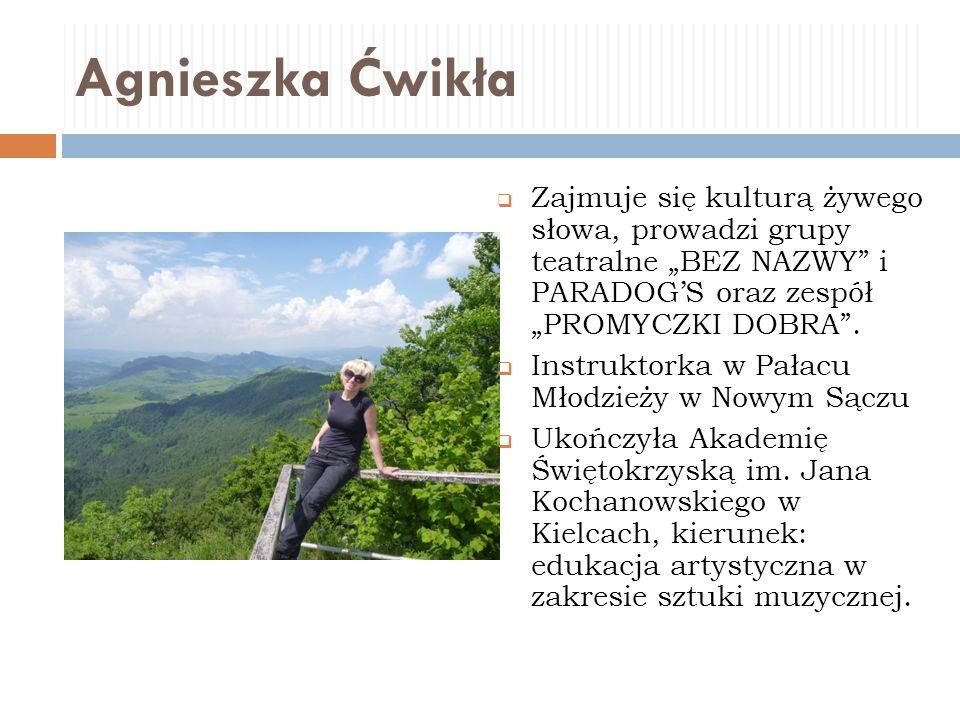 """Agnieszka Ćwikła Zajmuje się kulturą żywego słowa, prowadzi grupy teatralne """"BEZ NAZWY i PARADOG'S oraz zespół """"PROMYCZKI DOBRA ."""