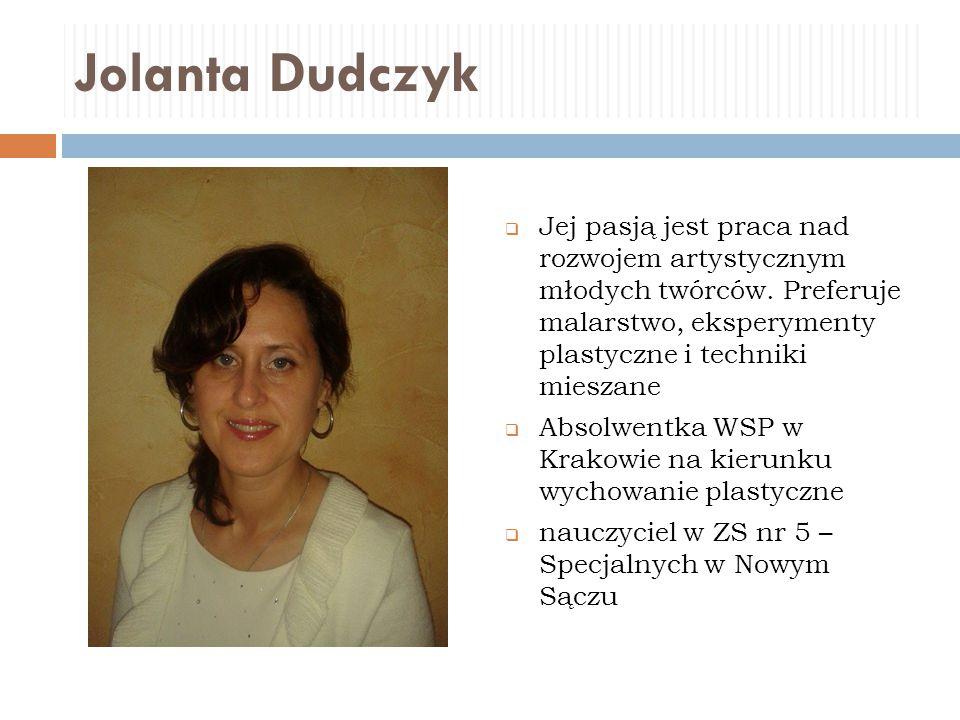 Jolanta Dudczyk Jej pasją jest praca nad rozwojem artystycznym młodych twórców. Preferuje malarstwo, eksperymenty plastyczne i techniki mieszane.