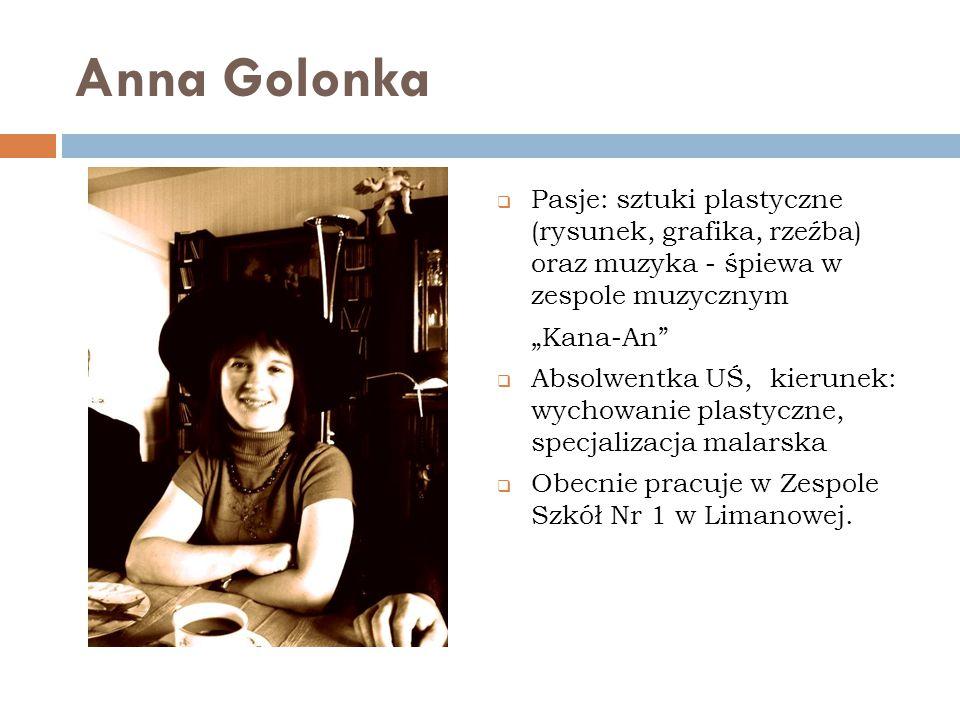 Anna Golonka Pasje: sztuki plastyczne (rysunek, grafika, rzeźba) oraz muzyka - śpiewa w zespole muzycznym.