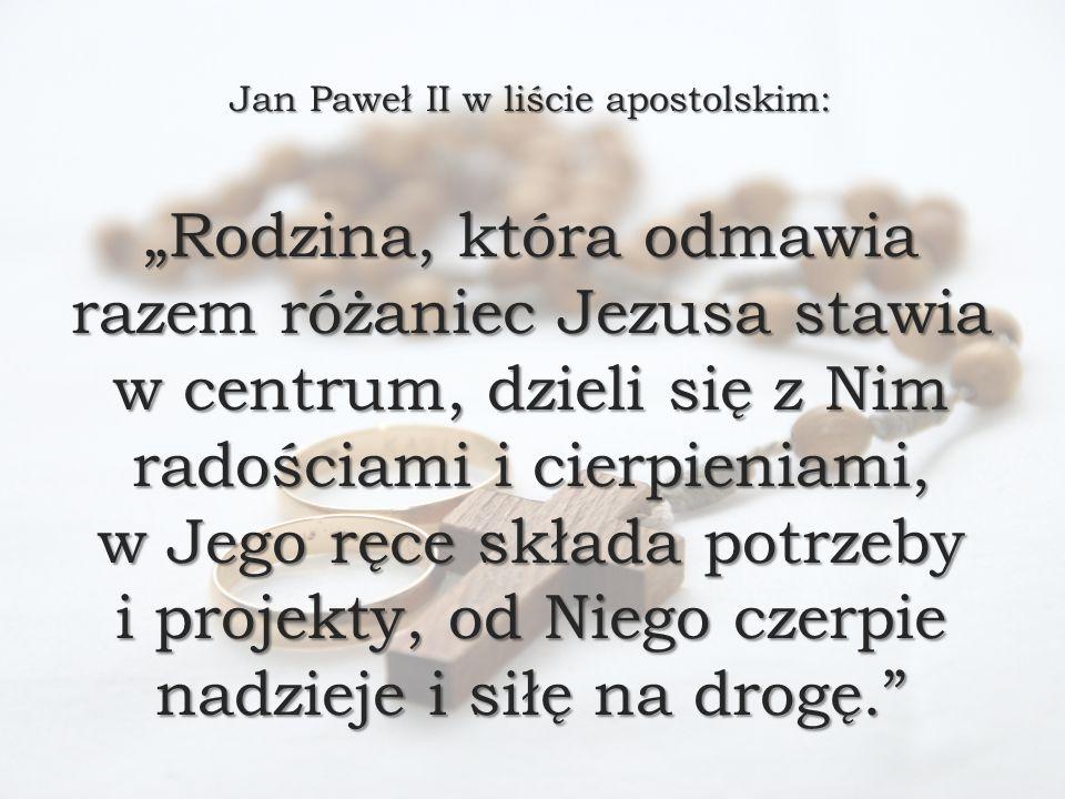 """Jan Paweł II w liście apostolskim: """"Rodzina, która odmawia razem różaniec Jezusa stawia w centrum, dzieli się z Nim radościami i cierpieniami, w Jego ręce składa potrzeby i projekty, od Niego czerpie nadzieje i siłę na drogę."""