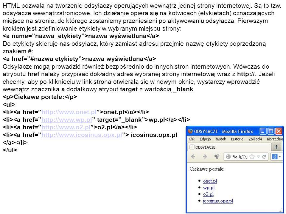 HTML pozwala na tworzenie odsyłaczy operujących wewnątrz jednej strony internetowej. Są to tzw. odsyłacze wewnątrzstronicowe. Ich działanie opiera się na kotwicach (etykietach) oznaczających miejsce na stronie, do którego zostaniemy przeniesieni po aktywowaniu odsyłacza. Pierwszym krokiem jest zdefiniowanie etykiety w wybranym miejscu strony:
