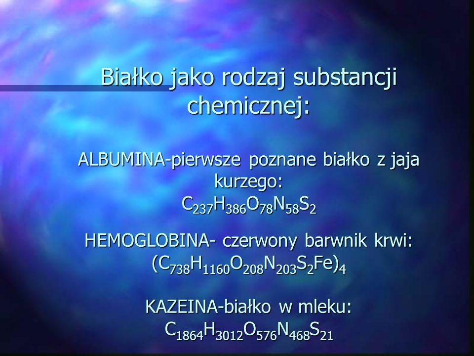 Białko jako rodzaj substancji chemicznej: ALBUMINA-pierwsze poznane białko z jaja kurzego: C237H386O78N58S2 HEMOGLOBINA- czerwony barwnik krwi: (C738H1160O208N203S2Fe)4 KAZEINA-białko w mleku: C1864H3012O576N468S21