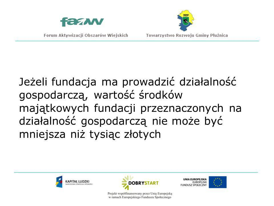 Jeżeli fundacja ma prowadzić działalność gospodarczą, wartość środków majątkowych fundacji przeznaczonych na działalność gospodarczą nie może być mniejsza niż tysiąc złotych