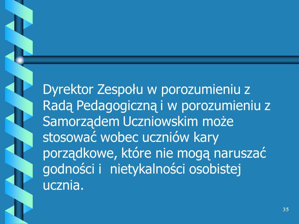 Dyrektor Zespołu w porozumieniu z Radą Pedagogiczną i w porozumieniu z Samorządem Uczniowskim może stosować wobec uczniów kary porządkowe, które nie mogą naruszać godności i nietykalności osobistej ucznia.