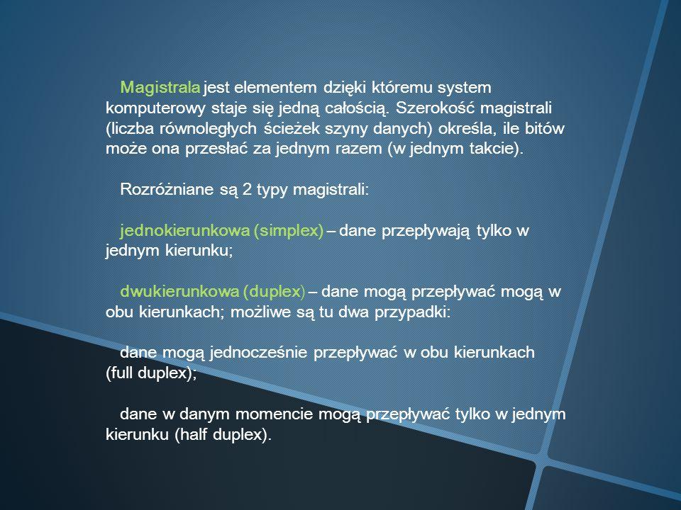 Magistrala jest elementem dzięki któremu system komputerowy staje się jedną całością. Szerokość magistrali (liczba równoległych ścieżek szyny danych) określa, ile bitów może ona przesłać za jednym razem (w jednym takcie).