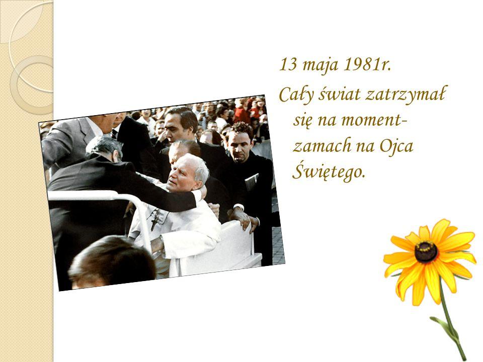 13 maja 1981r. Cały świat zatrzymał się na moment- zamach na Ojca Świętego.