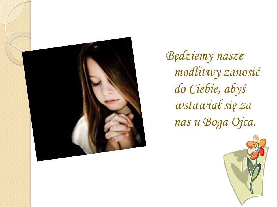 Będziemy nasze modlitwy zanosić do Ciebie, abyś wstawiał się za nas u Boga Ojca.