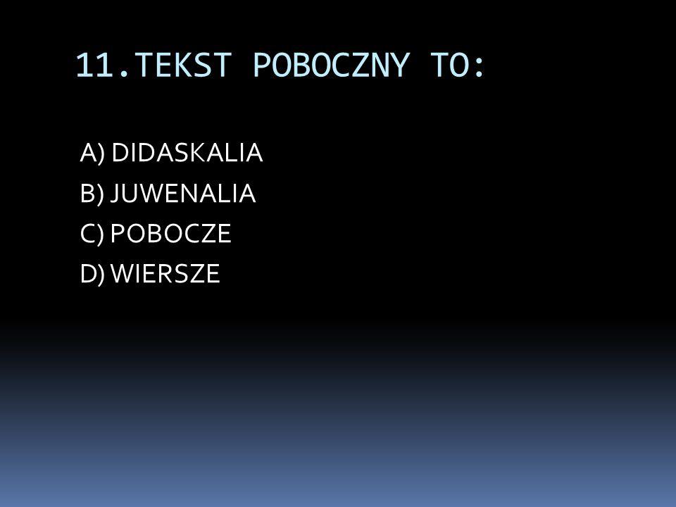 11.TEKST POBOCZNY TO: A) DIDASKALIA B) JUWENALIA C) POBOCZE D) WIERSZE