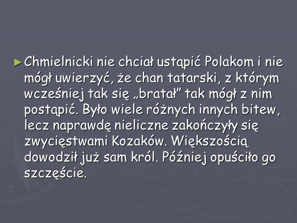 """Chmielnicki nie chciał ustąpić Polakom i nie mógł uwierzyć, że chan tatarski, z którym wcześniej tak się """"bratał tak mógł z nim postąpić."""
