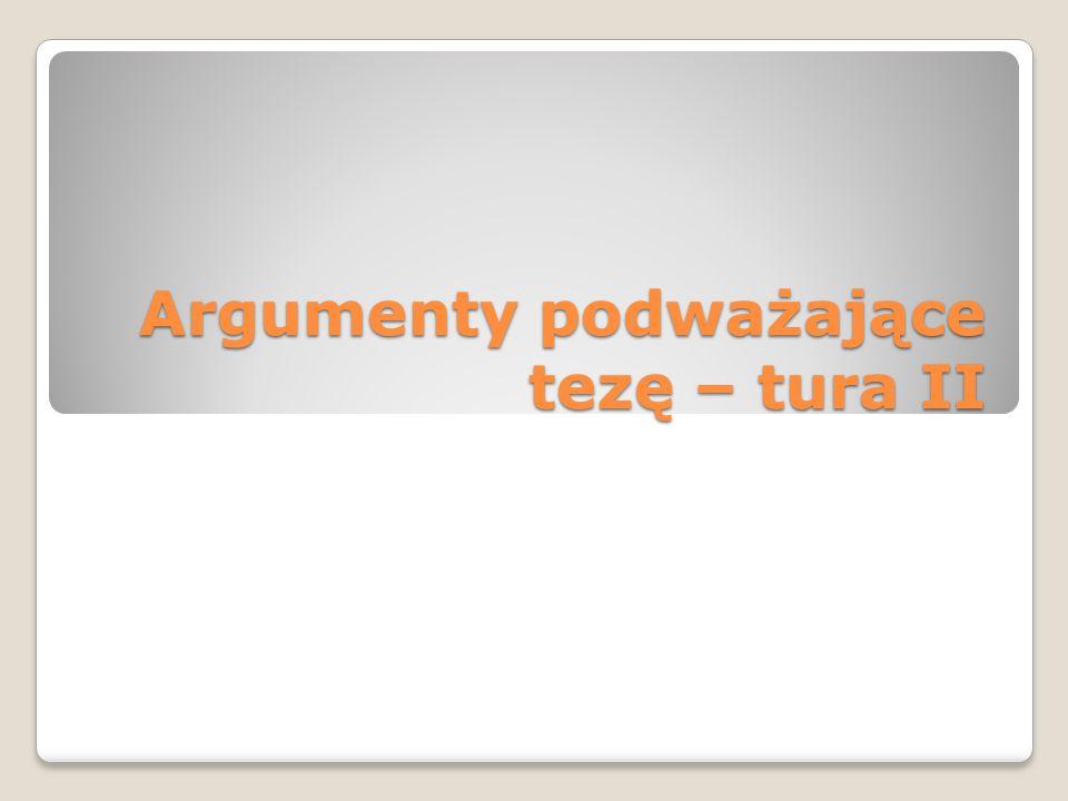Argumenty podważające tezę – tura II