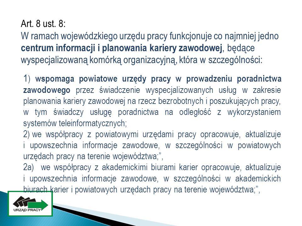 Art. 8 ust. 8: W ramach wojewódzkiego urzędu pracy funkcjonuje co najmniej jedno centrum informacji i planowania kariery zawodowej, będące wyspecjalizowaną komórką organizacyjną, która w szczególności: