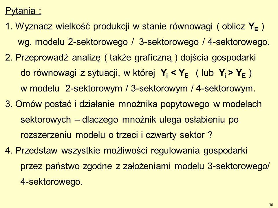 Pytania : 1. Wyznacz wielkość produkcji w stanie równowagi ( oblicz YE ) wg. modelu 2-sektorowego / 3-sektorowego / 4-sektorowego.