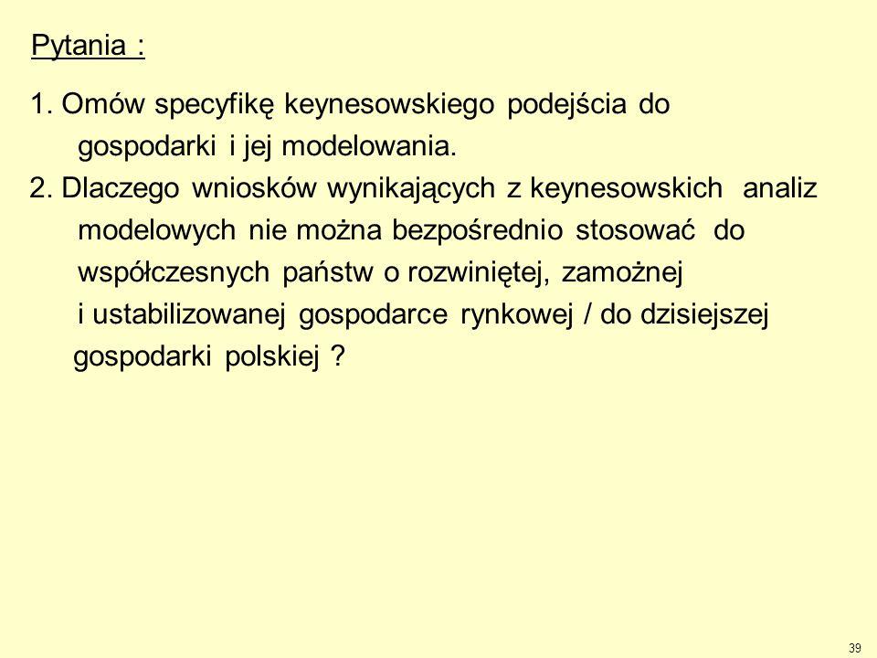 Pytania : 1. Omów specyfikę keynesowskiego podejścia do. gospodarki i jej modelowania. 2. Dlaczego wniosków wynikających z keynesowskich analiz.