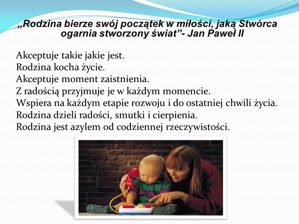 """""""Rodzina bierze swój początek w miłości, jaką Stwórca ogarnia stworzony świat - Jan Paweł II Akceptuje takie jakie jest."""