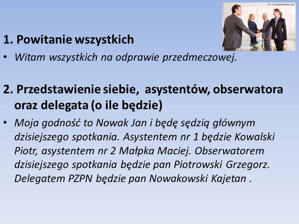 1. Powitanie wszystkich Witam wszystkich na odprawie przedmeczowej. 2. Przedstawienie siebie, asystentów, obserwatora oraz delegata (o ile będzie)
