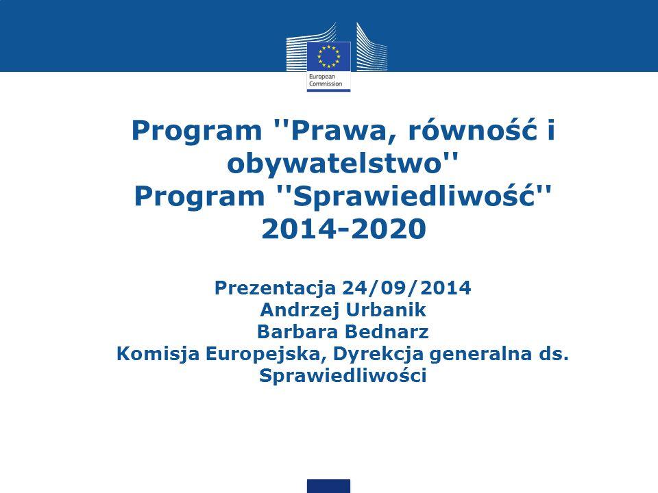 Program Prawa, równość i obywatelstwo Program Sprawiedliwość 2014-2020 Prezentacja 24/09/2014 Andrzej Urbanik Barbara Bednarz Komisja Europejska, Dyrekcja generalna ds.