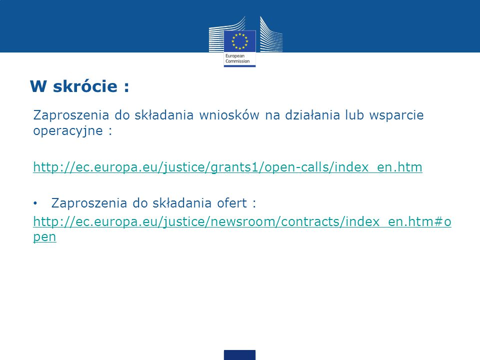 W skrócie : Zaproszenia do składania wniosków na działania lub wsparcie operacyjne : http://ec.europa.eu/justice/grants1/open-calls/index_en.htm.