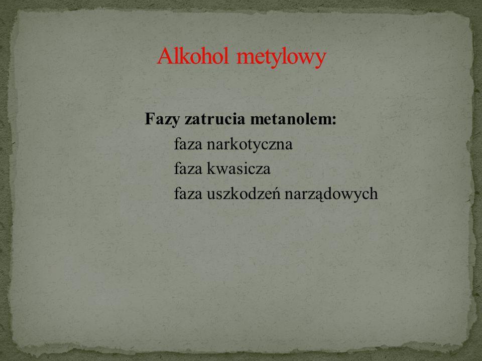 Alkohol metylowy Fazy zatrucia metanolem: faza narkotyczna faza kwasicza faza uszkodzeń narządowych