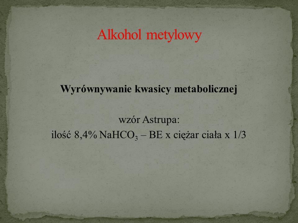 Alkohol metylowy Wyrównywanie kwasicy metabolicznej wzór Astrupa: ilość 8,4% NaHCO3 – BE x ciężar ciała x 1/3
