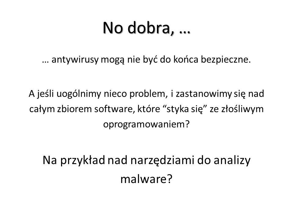 No dobra, … Na przykład nad narzędziami do analizy malware