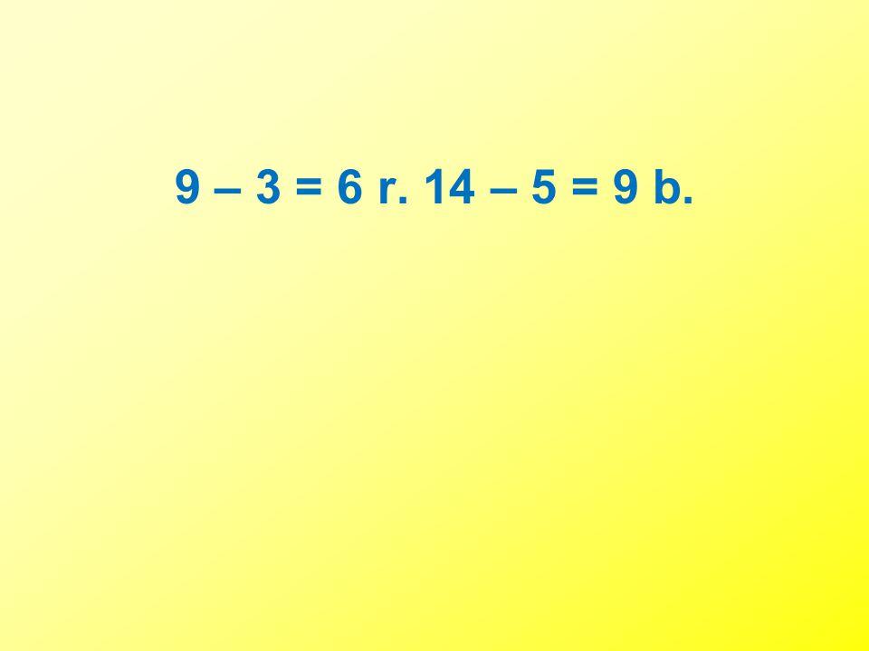 9 – 3 = 6 r. 14 – 5 = 9 b.