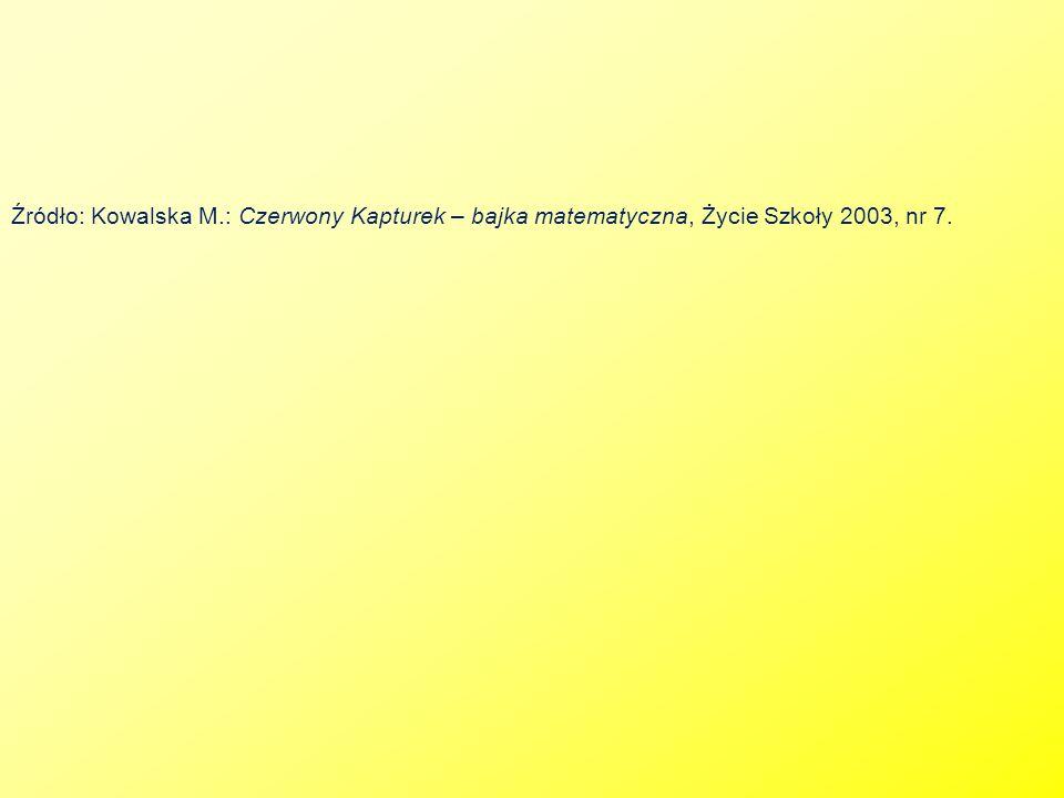 Źródło: Kowalska M.: Czerwony Kapturek – bajka matematyczna, Życie Szkoły 2003, nr 7.