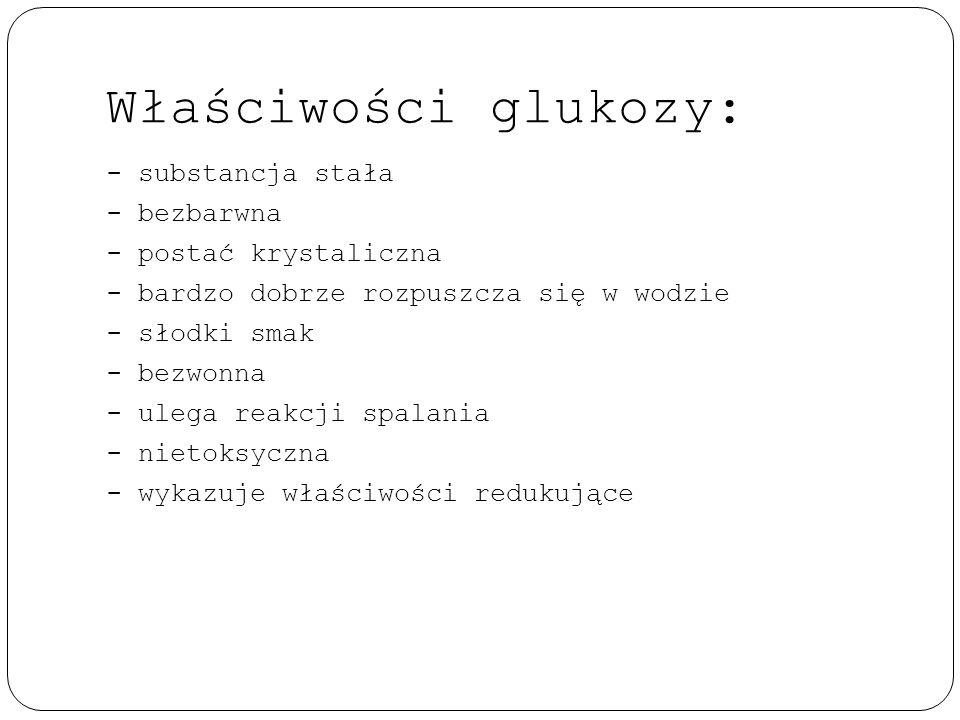 Właściwości glukozy: - substancja stała - bezbarwna