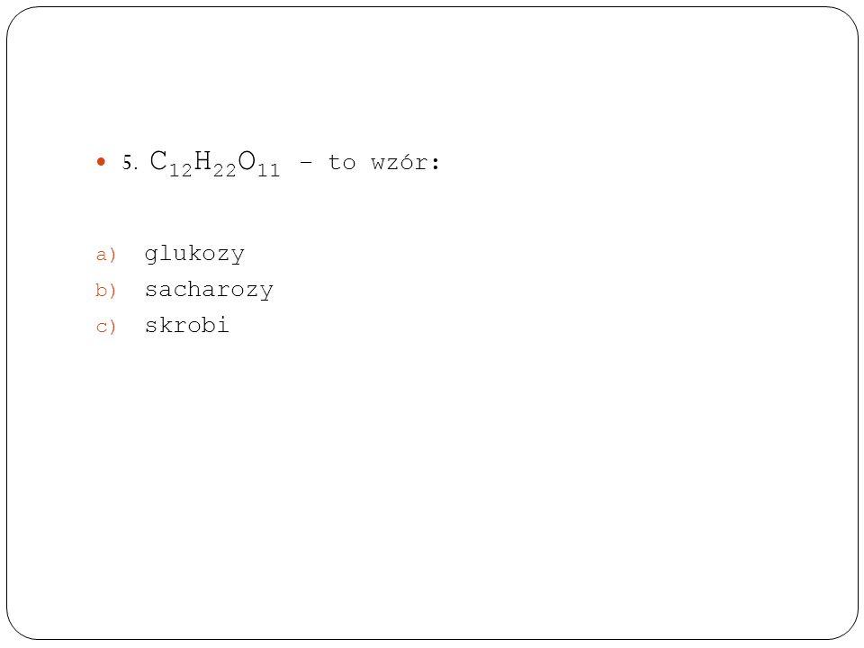 5. C12H22O11 – to wzór: glukozy sacharozy skrobi