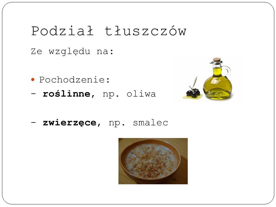 Podział tłuszczów Ze względu na: Pochodzenie: - roślinne, np. oliwa