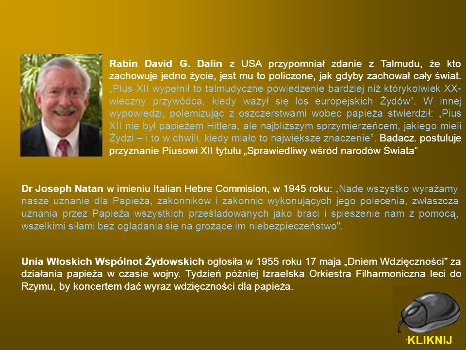 """Rabin David G. Dalin z USA przypomniał zdanie z Talmudu, że kto zachowuje jedno życie, jest mu to policzone, jak gdyby zachował cały świat. """"Pius XII wypełnił to talmudyczne powiedzenie bardziej niż którykolwiek XX-wieczny przywódca, kiedy ważył się los europejskich Żydów . W innej wypowiedzi, polemizując z oszczerstwami wobec papieża stwierdził: """"Pius XII nie był papieżem Hitlera, ale najbliższym sprzymierzeńcem, jakiego mieli Żydzi – i to w chwili, kiedy miało to największe znaczenie . Badacz. postuluje przyznanie Piusowi XII tytułu """"Sprawiedliwy wśród narodów Świata"""