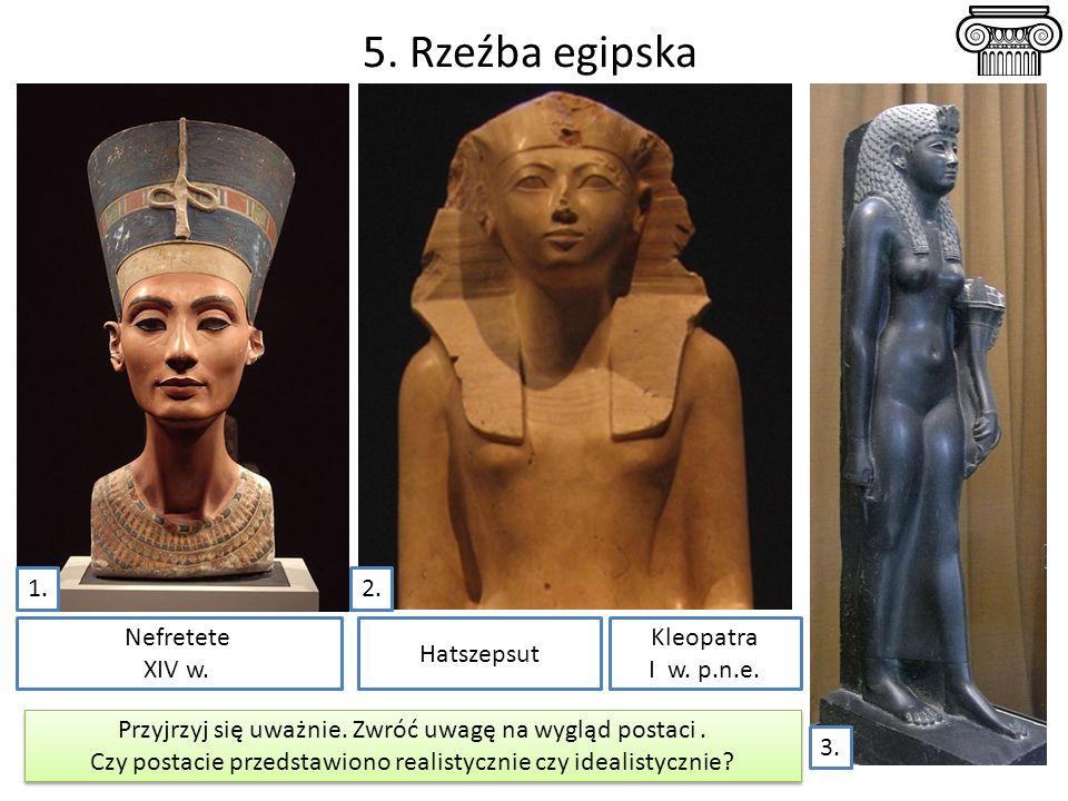 5. Rzeźba egipska 1. 2. Nefretete XIV w. Hatszepsut Kleopatra