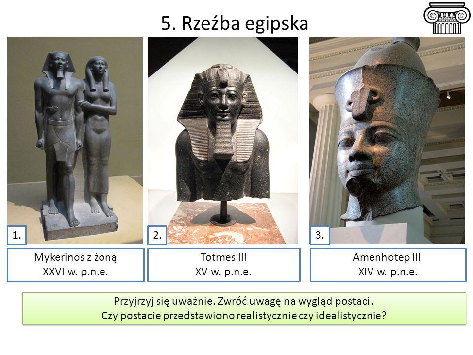5. Rzeźba egipska 1. 2. 3. Mykerinos z żoną XXVI w. p.n.e. Totmes III