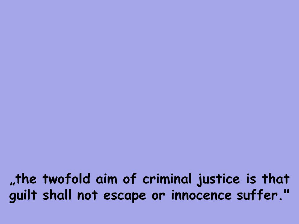 """the twofold aim of criminal justice is that guilt shall not escape or innocence suffer."