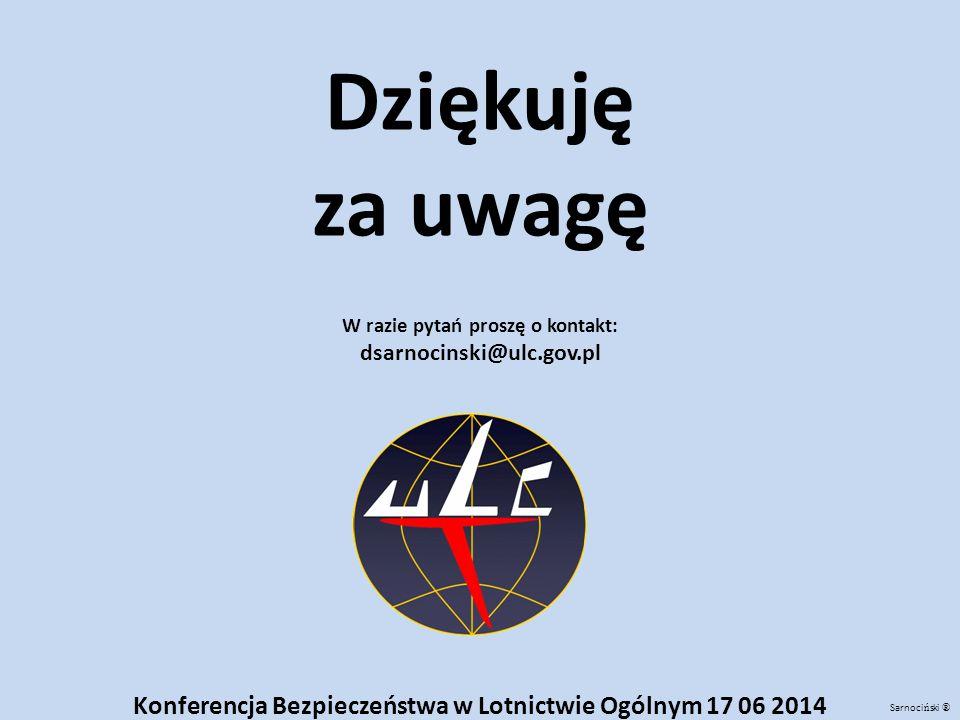 Dziękuję za uwagę. W razie pytań proszę o kontakt: dsarnocinski@ulc.gov.pl. Konferencja Bezpieczeństwa w Lotnictwie Ogólnym 17 06 2014.