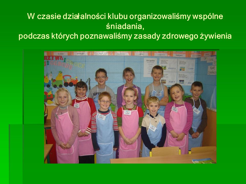 W czasie działalności klubu organizowaliśmy wspólne śniadania, podczas których poznawaliśmy zasady zdrowego żywienia