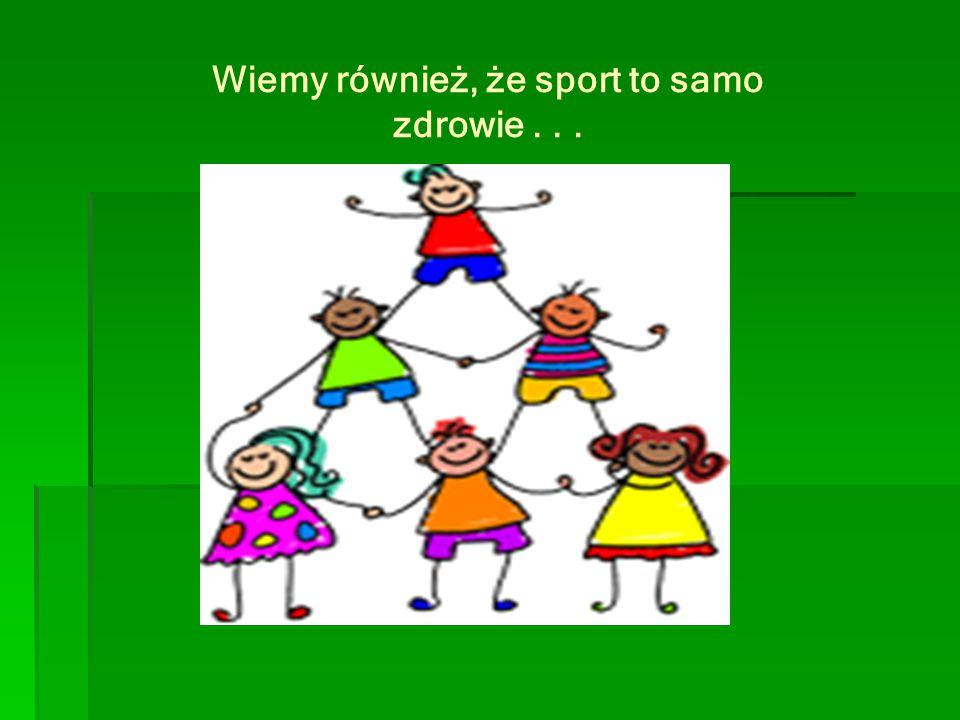 Wiemy również, że sport to samo zdrowie . . .
