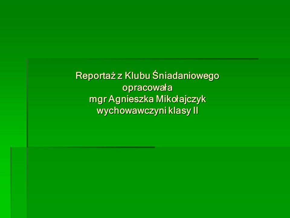 Reportaż z Klubu Śniadaniowego opracowała mgr Agnieszka Mikołajczyk wychowawczyni klasy II