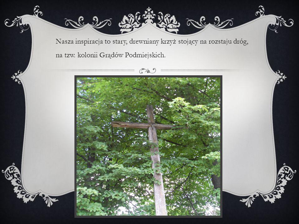 Nasza inspiracja to stary, drewniany krzyż stojący na rozstaju dróg, na tzw.