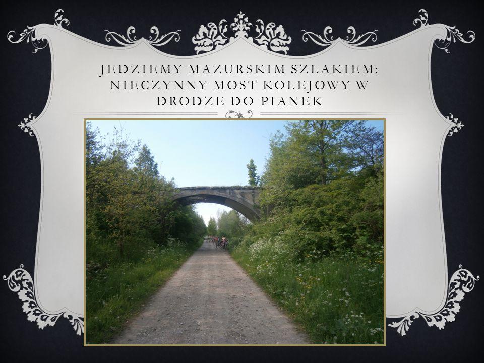 Jedziemy mazurskim szlakiem: nieczynny most kolejowy w drodze do pianek
