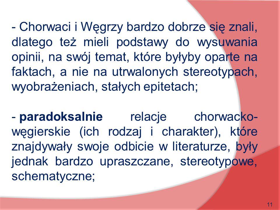 - Chorwaci i Węgrzy bardzo dobrze się znali, dlatego też mieli podstawy do wysuwania opinii, na swój temat, które byłyby oparte na faktach, a nie na utrwalonych stereotypach, wyobrażeniach, stałych epitetach;