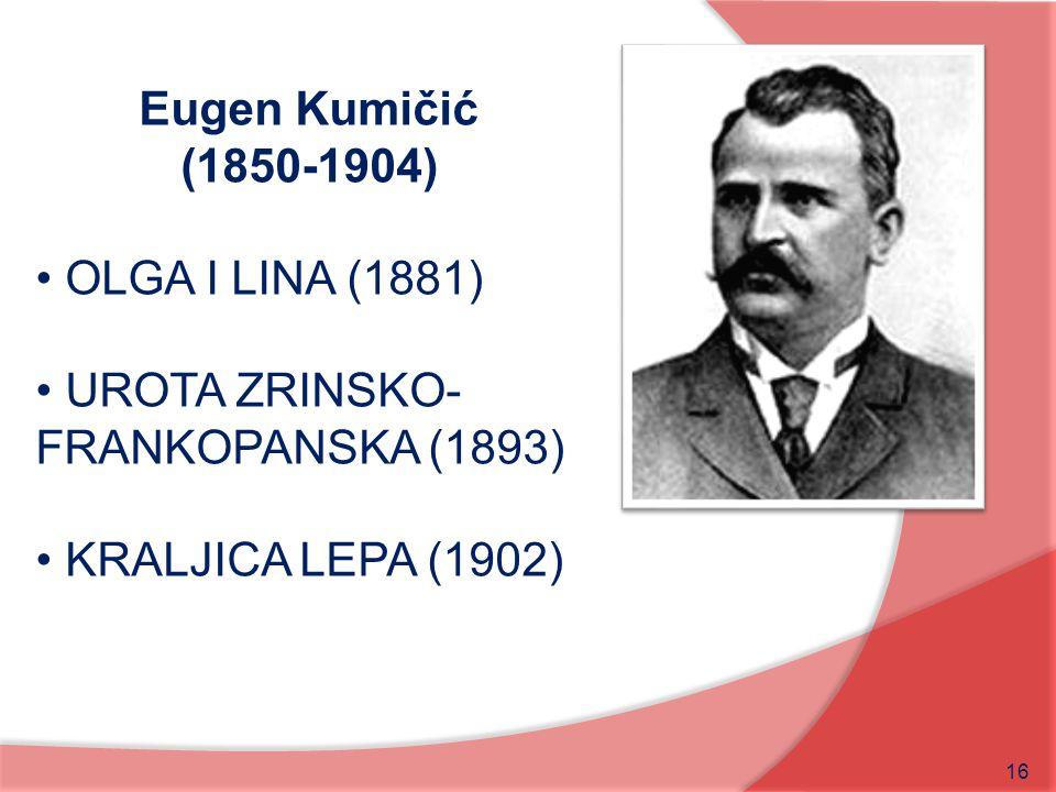 Eugen Kumičić (1850-1904) OLGA I LINA (1881) UROTA ZRINSKO-FRANKOPANSKA (1893) KRALJICA LEPA (1902)