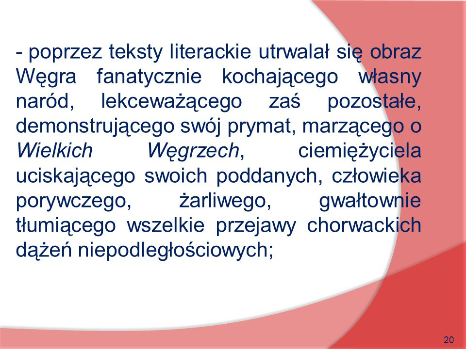 poprzez teksty literackie utrwalał się obraz Węgra fanatycznie kochającego własny naród, lekceważącego zaś pozostałe, demonstrującego swój prymat, marzącego o Wielkich Węgrzech, ciemiężyciela uciskającego swoich poddanych, człowieka porywczego, żarliwego, gwałtownie tłumiącego wszelkie przejawy chorwackich dążeń niepodległościowych;