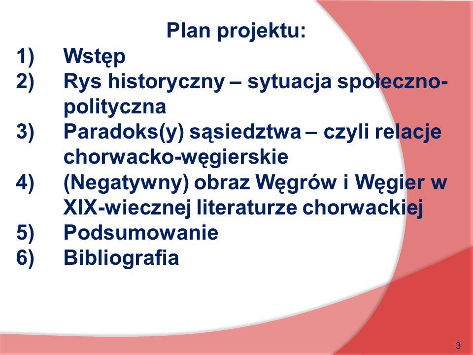 Plan projektu: Wstęp. Rys historyczny – sytuacja społeczno-polityczna. Paradoks(y) sąsiedztwa – czyli relacje chorwacko-węgierskie.