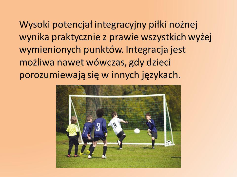 Wysoki potencjał integracyjny piłki nożnej wynika praktycznie z prawie wszystkich wyżej wymienionych punktów.