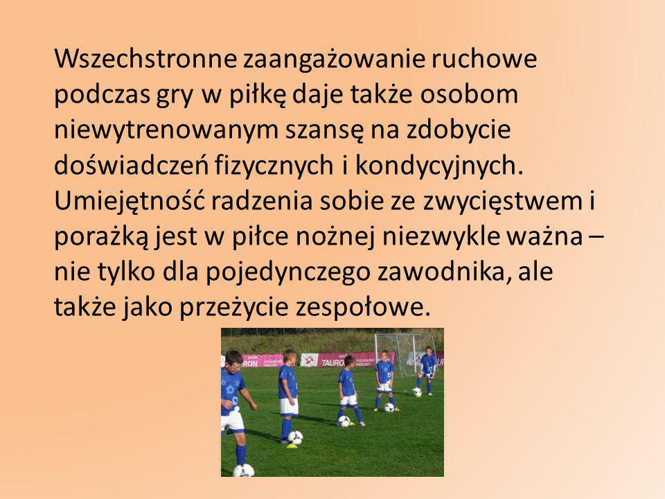 Wszechstronne zaangażowanie ruchowe podczas gry w piłkę daje także osobom niewytrenowanym szansę na zdobycie doświadczeń fizycznych i kondycyjnych.