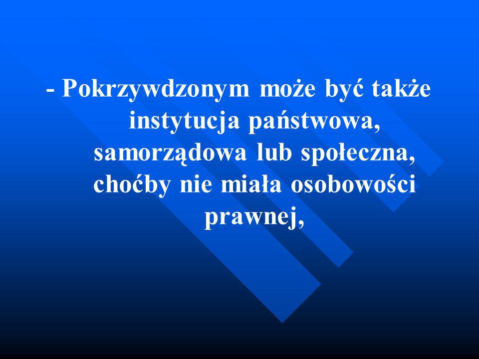 - Pokrzywdzonym może być także instytucja państwowa, samorządowa lub społeczna, choćby nie miała osobowości prawnej,