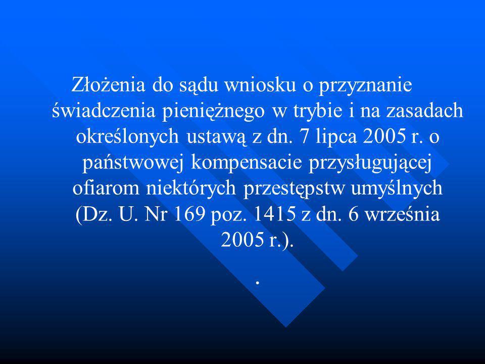 Złożenia do sądu wniosku o przyznanie świadczenia pieniężnego w trybie i na zasadach określonych ustawą z dn. 7 lipca 2005 r. o państwowej kompensacie przysługującej ofiarom niektórych przestępstw umyślnych (Dz. U. Nr 169 poz. 1415 z dn. 6 września 2005 r.).
