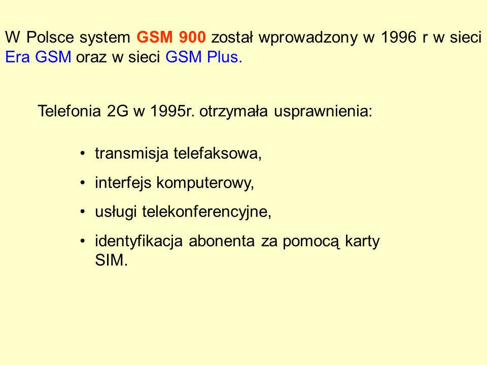 W Polsce system GSM 900 został wprowadzony w 1996 r w sieci Era GSM oraz w sieci GSM Plus.
