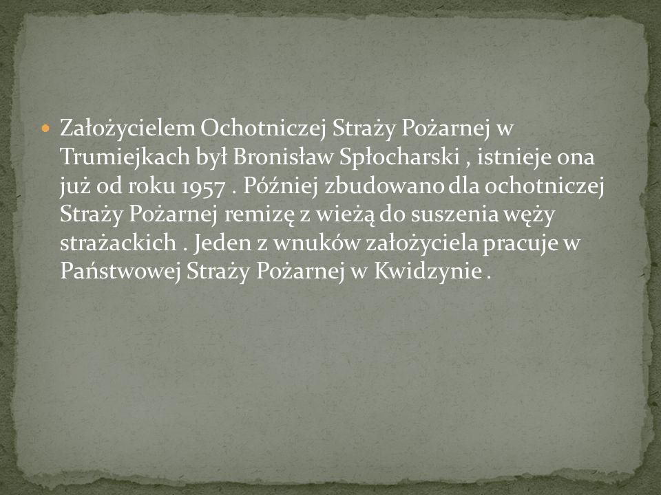 Założycielem Ochotniczej Straży Pożarnej w Trumiejkach był Bronisław Spłocharski , istnieje ona już od roku 1957 .